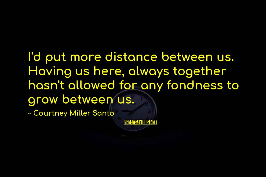 Family At A Distance Sayings By Courtney Miller Santo: I'd put more distance between us. Having us here, always together hasn't allowed for any