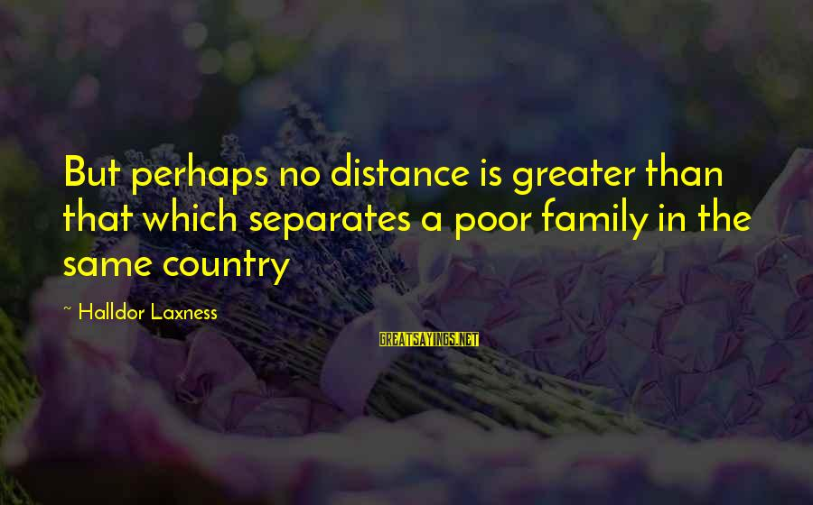 Family At A Distance Sayings By Halldor Laxness: But perhaps no distance is greater than that which separates a poor family in the