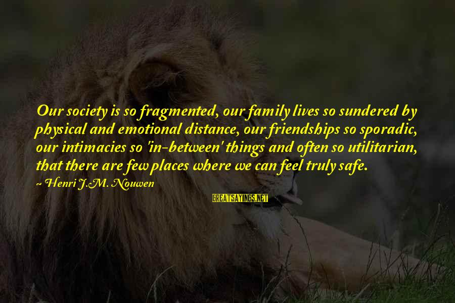 Family At A Distance Sayings By Henri J.M. Nouwen: Our society is so fragmented, our family lives so sundered by physical and emotional distance,