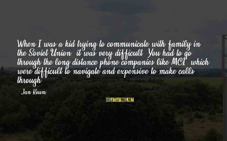 Family At A Distance Sayings By Jan Koum: When I was a kid trying to communicate with family in the Soviet Union, it