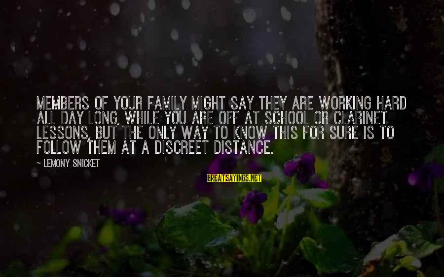 Family At A Distance Sayings By Lemony Snicket: Members of your family might say they are working hard all day long, while you