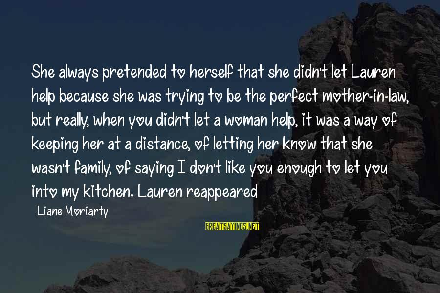 Family At A Distance Sayings By Liane Moriarty: She always pretended to herself that she didn't let Lauren help because she was trying