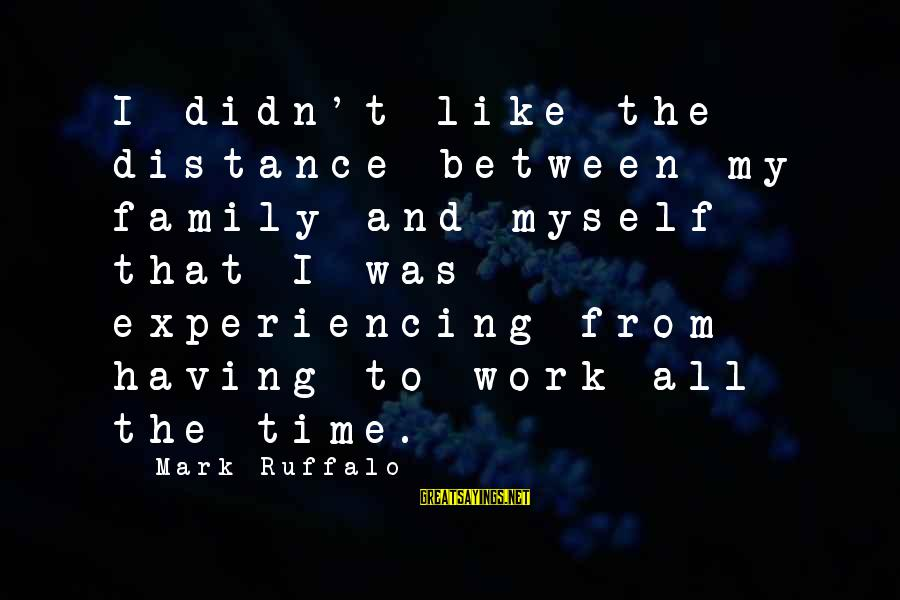 Family At A Distance Sayings By Mark Ruffalo: I didn't like the distance between my family and myself that I was experiencing from