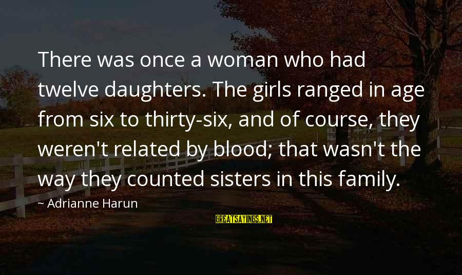 Family Blood Or Not Sayings By Adrianne Harun: There was once a woman who had twelve daughters. The girls ranged in age from
