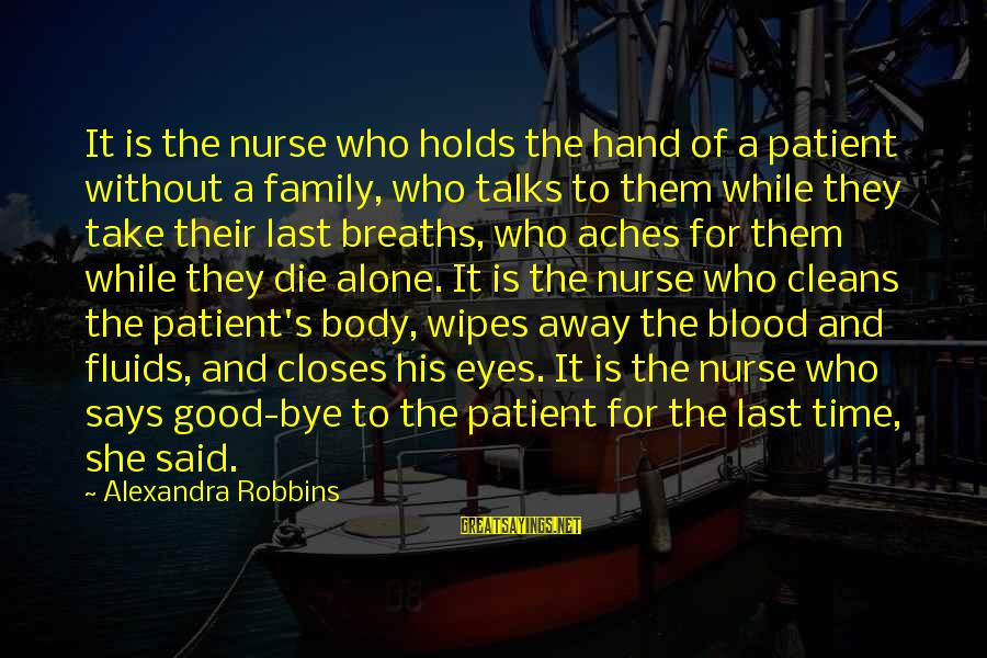 Family Blood Or Not Sayings By Alexandra Robbins: It is the nurse who holds the hand of a patient without a family, who