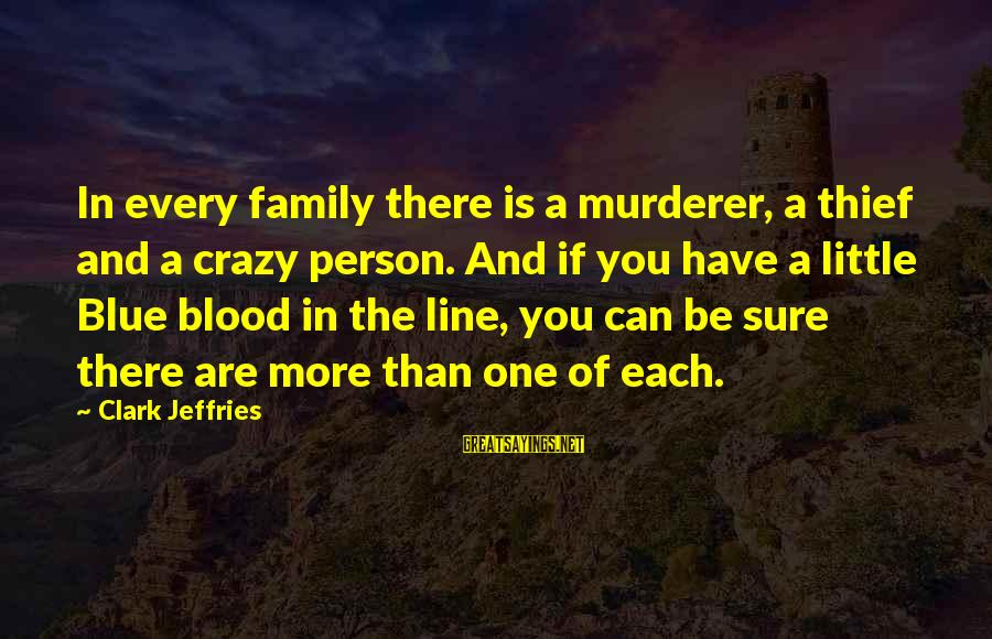 Family Blood Or Not Sayings By Clark Jeffries: In every family there is a murderer, a thief and a crazy person. And if