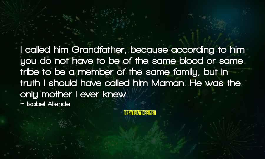 Family Blood Or Not Sayings By Isabel Allende: I called him Grandfather, because according to him you do not have to be of