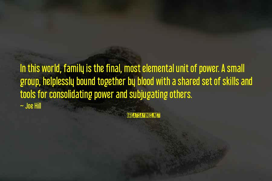Family Blood Or Not Sayings By Joe Hill: In this world, family is the final, most elemental unit of power. A small group,