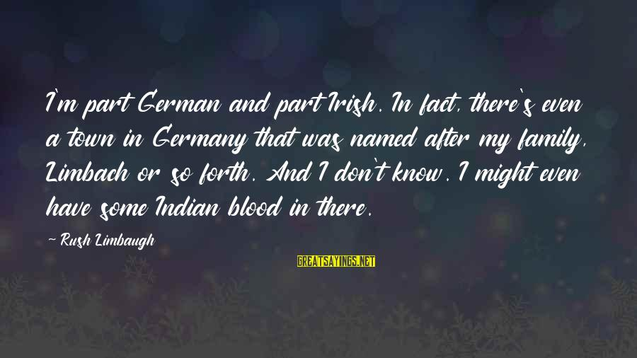 Family Blood Or Not Sayings By Rush Limbaugh: I'm part German and part Irish. In fact, there's even a town in Germany that