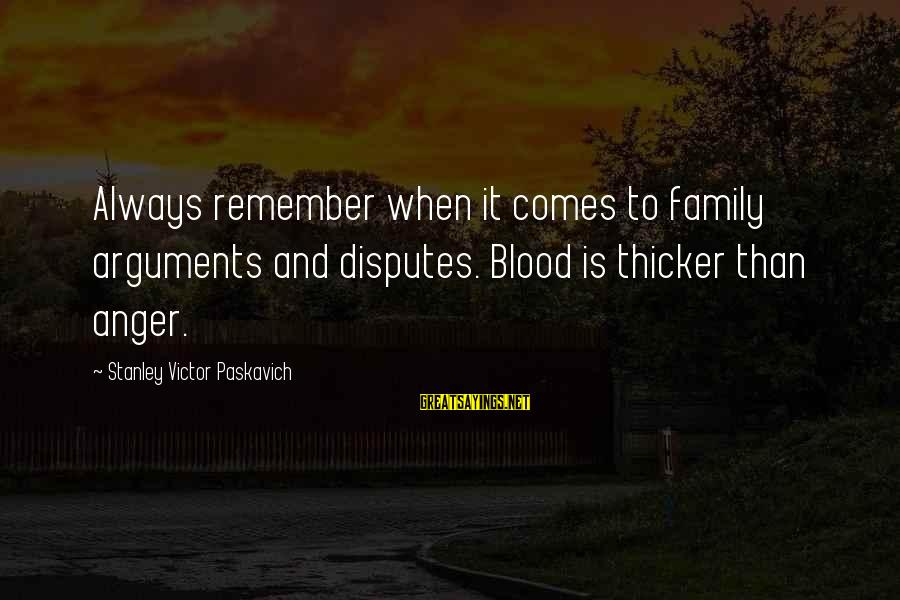 Family Blood Or Not Sayings By Stanley Victor Paskavich: Always remember when it comes to family arguments and disputes. Blood is thicker than anger.