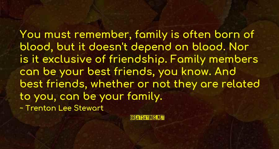 Family Blood Or Not Sayings By Trenton Lee Stewart: You must remember, family is often born of blood, but it doesn't depend on blood.
