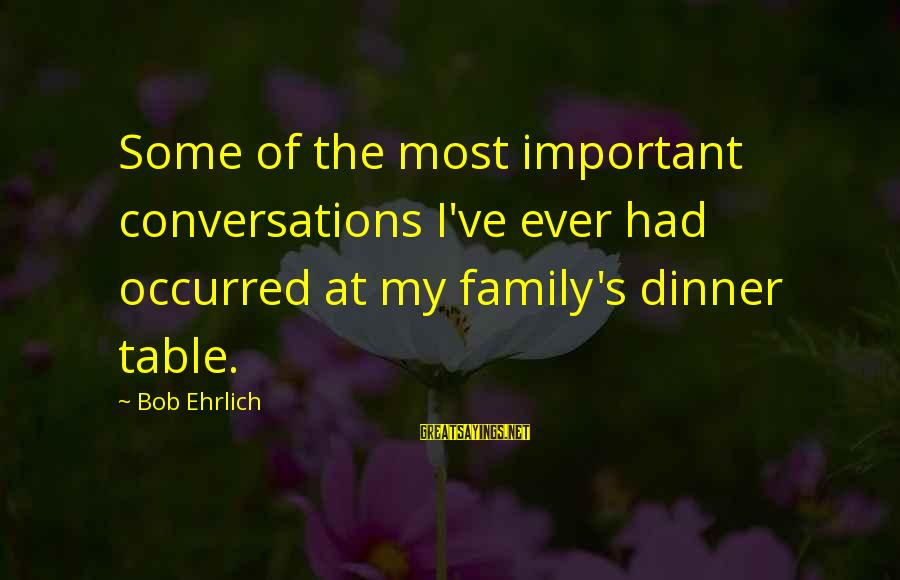 Family Dinner Table Sayings By Bob Ehrlich: Some of the most important conversations I've ever had occurred at my family's dinner table.