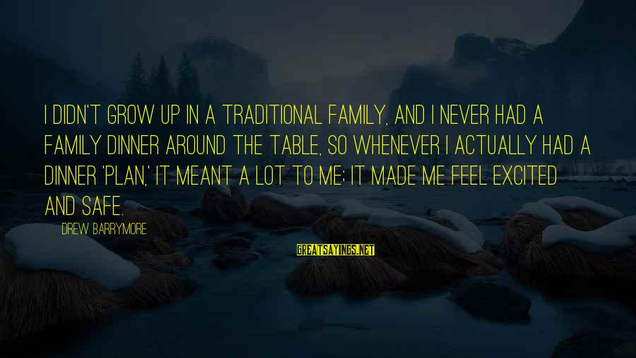 Family Dinner Table Sayings By Drew Barrymore: I didn't grow up in a traditional family, and I never had a family dinner