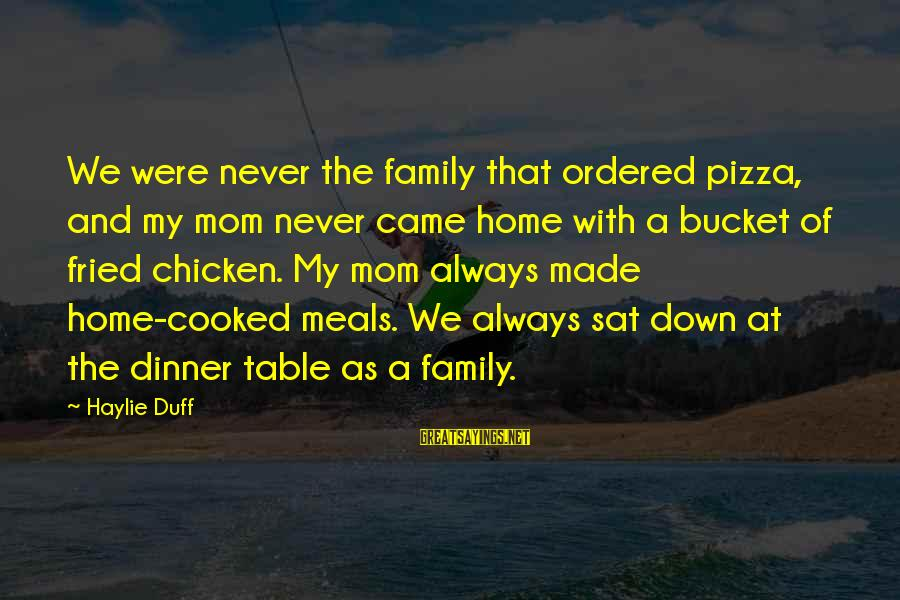 Family Dinner Table Sayings By Haylie Duff: We were never the family that ordered pizza, and my mom never came home with