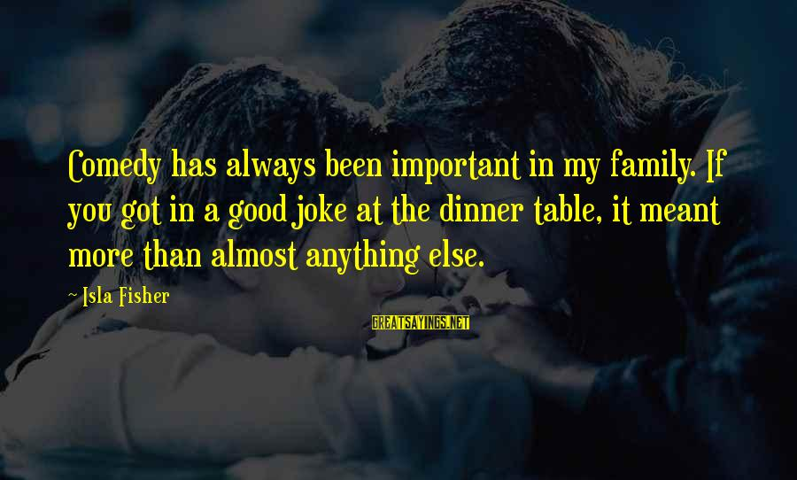 Family Dinner Table Sayings By Isla Fisher: Comedy has always been important in my family. If you got in a good joke