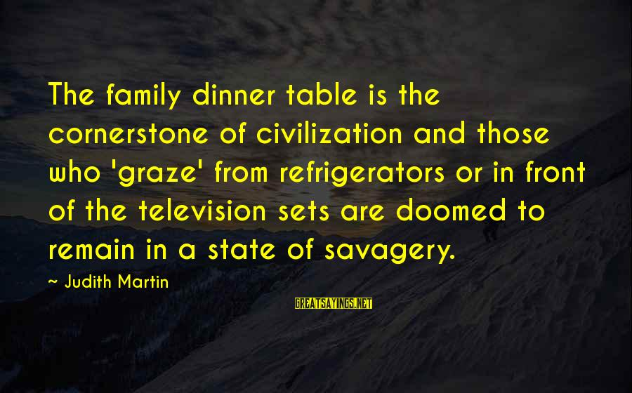 Family Dinner Table Sayings By Judith Martin: The family dinner table is the cornerstone of civilization and those who 'graze' from refrigerators