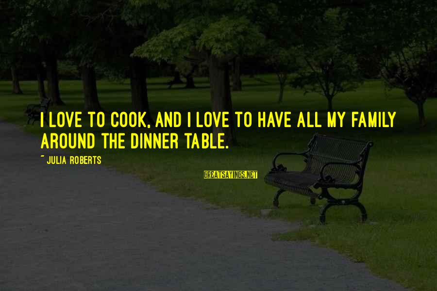 Family Dinner Table Sayings By Julia Roberts: I love to cook, and I love to have all my family around the dinner