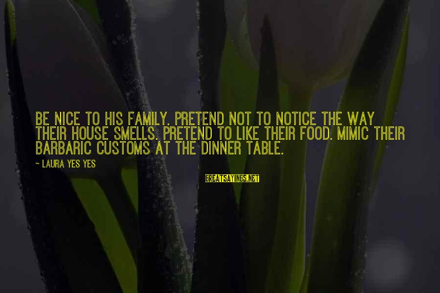 Family Dinner Table Sayings By Laura Yes Yes: Be nice to his family. Pretend not to notice the way their house smells. Pretend