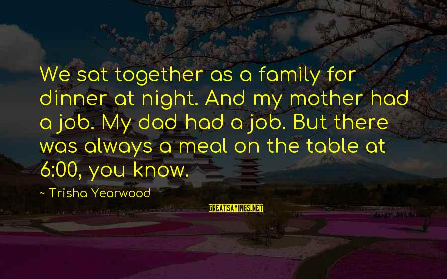 Family Dinner Table Sayings By Trisha Yearwood: We sat together as a family for dinner at night. And my mother had a