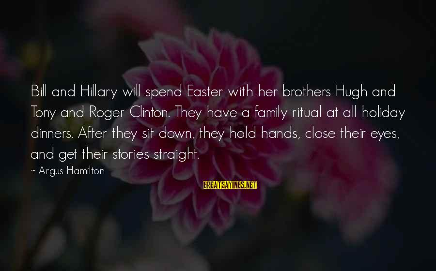 Family Dinners Sayings By Argus Hamilton: Bill and Hillary will spend Easter with her brothers Hugh and Tony and Roger Clinton.
