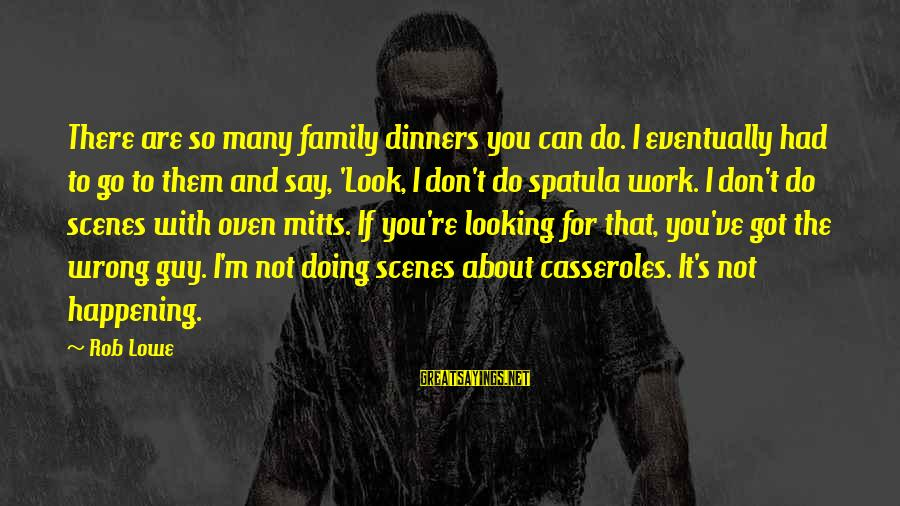 Family Dinners Sayings By Rob Lowe: There are so many family dinners you can do. I eventually had to go to