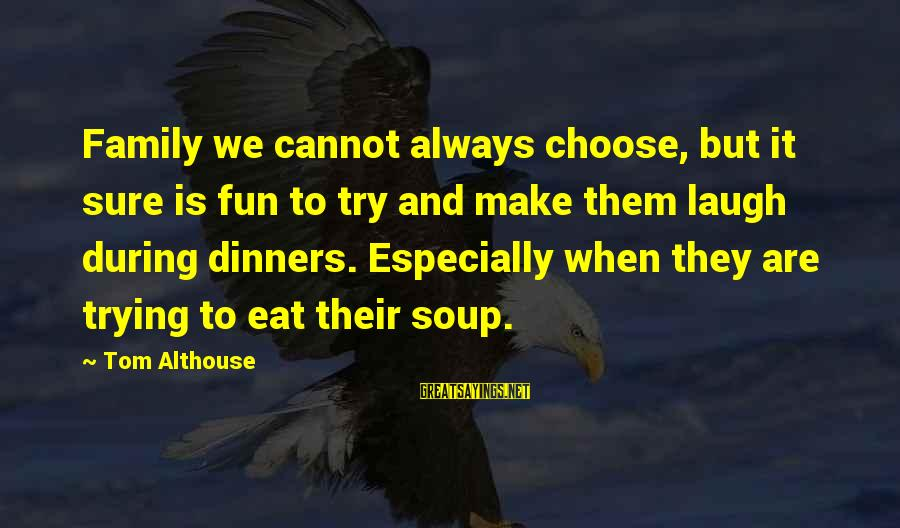 Family Dinners Sayings By Tom Althouse: Family we cannot always choose, but it sure is fun to try and make them