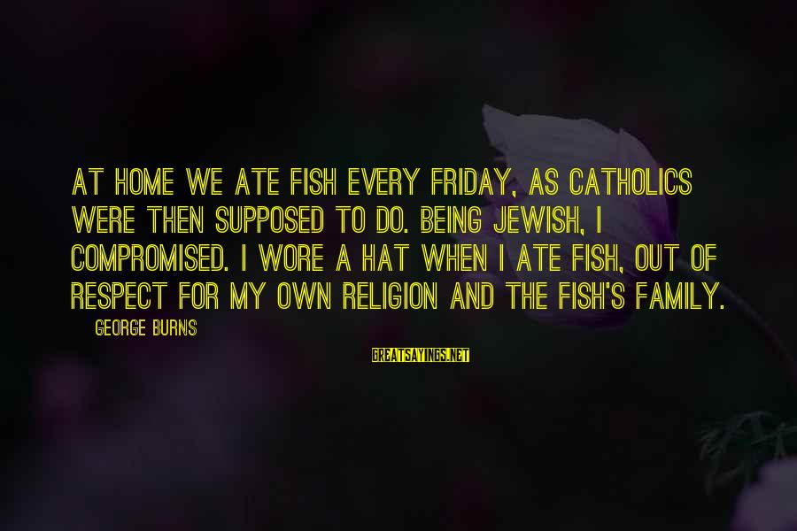 Family George Burns Sayings By George Burns: At home we ate fish every Friday, as Catholics were then supposed to do. Being