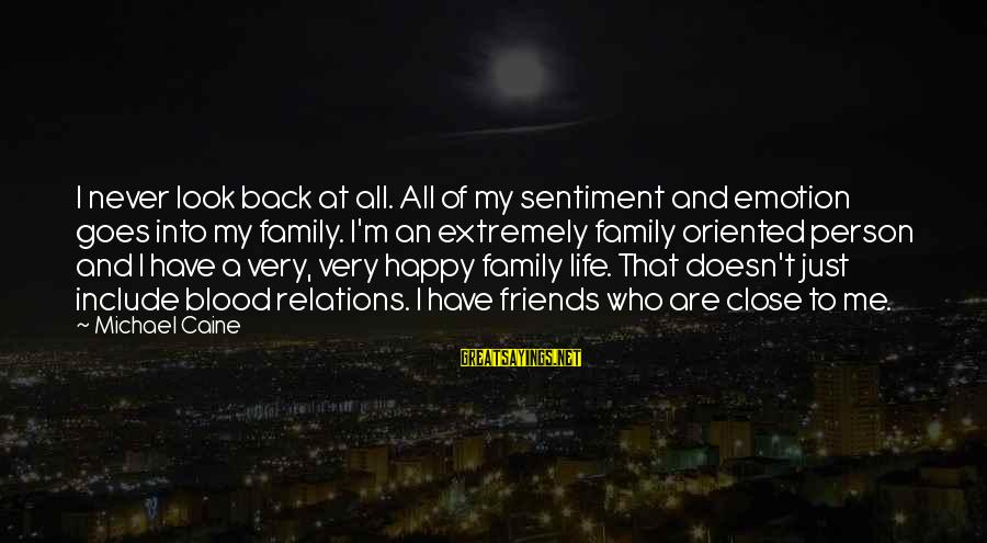 Family Is Not Only Blood Sayings By Michael Caine: I never look back at all. All of my sentiment and emotion goes into my