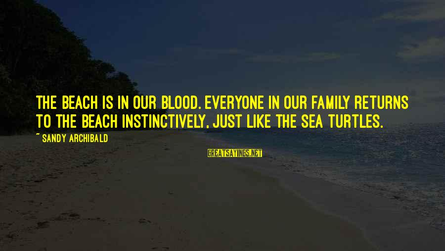 Family Is Not Only Blood Sayings By Sandy Archibald: The beach is in our blood. Everyone in our family returns to the beach instinctively,