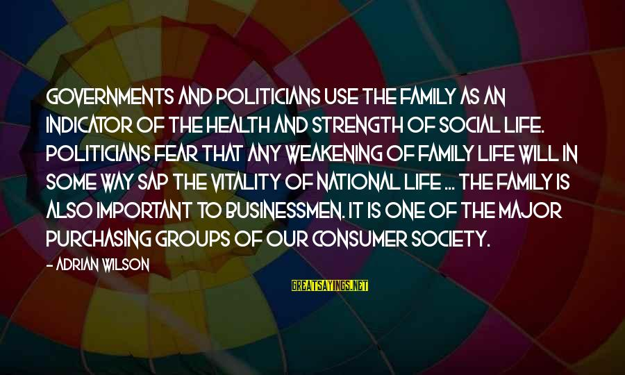 Family Is Strength Sayings By Adrian Wilson: Governments and politicians use the family as an indicator of the health and strength of