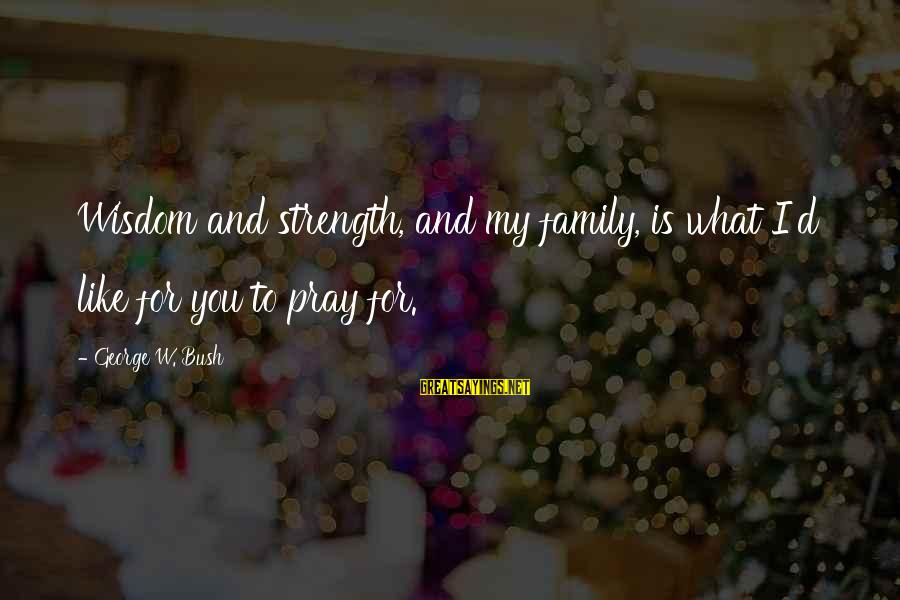 Family Is Strength Sayings By George W. Bush: Wisdom and strength, and my family, is what I'd like for you to pray for.