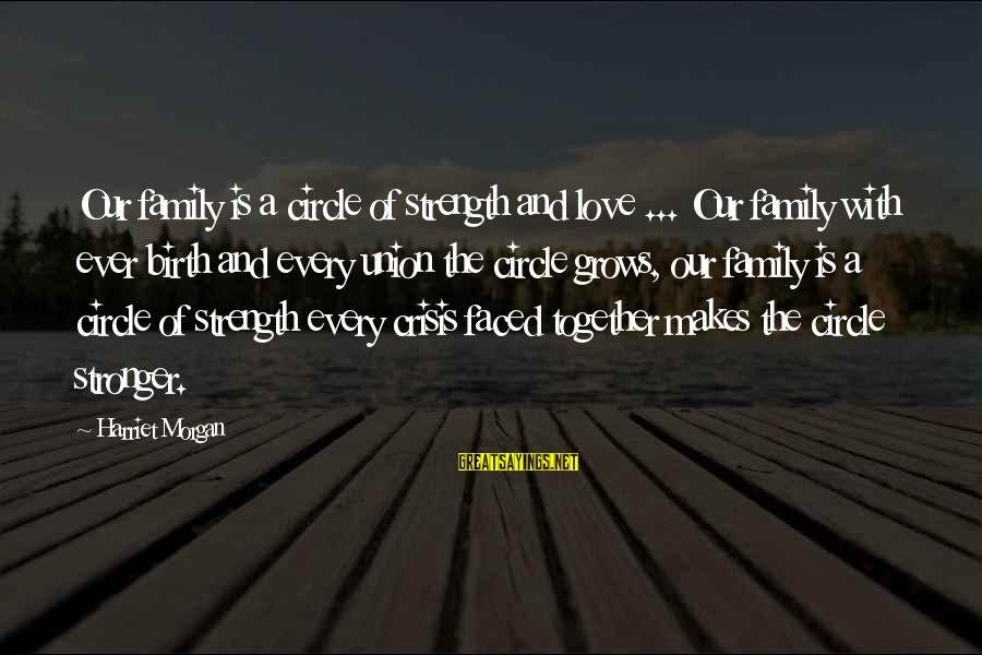 Family Is Strength Sayings By Harriet Morgan: Our family is a circle of strength and love ... Our family with ever birth