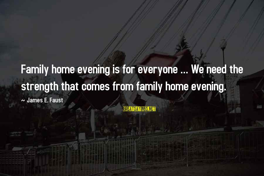 Family Is Strength Sayings By James E. Faust: Family home evening is for everyone ... We need the strength that comes from family