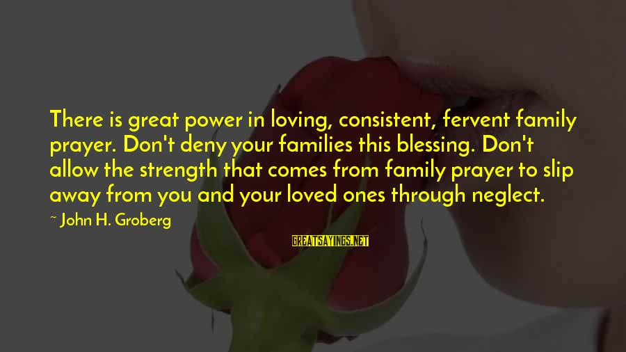 Family Is Strength Sayings By John H. Groberg: There is great power in loving, consistent, fervent family prayer. Don't deny your families this