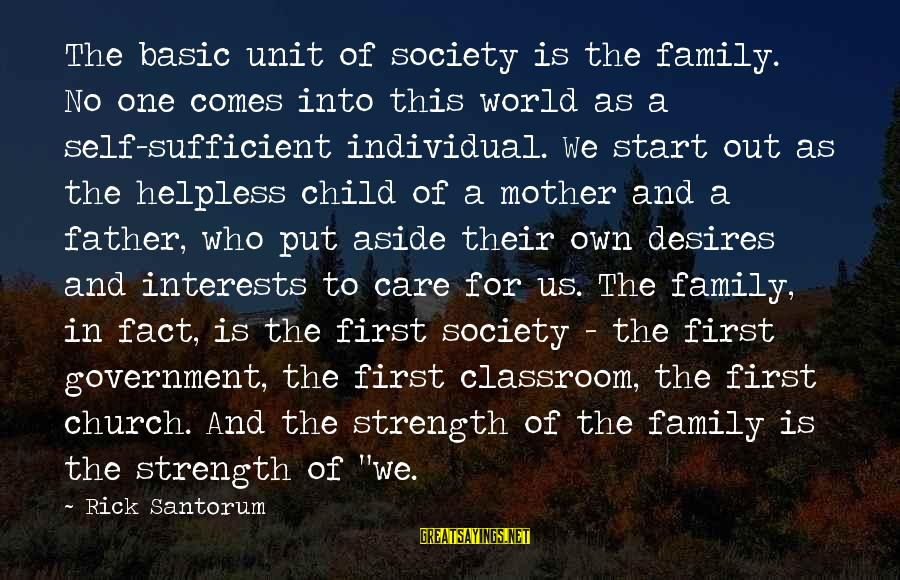 Family Is Strength Sayings By Rick Santorum: The basic unit of society is the family. No one comes into this world as