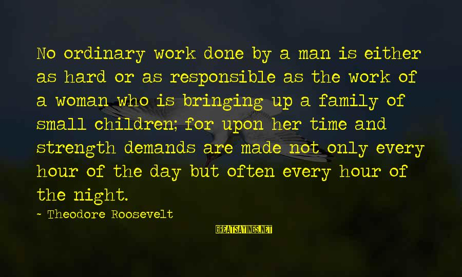Family Is Strength Sayings By Theodore Roosevelt: No ordinary work done by a man is either as hard or as responsible as
