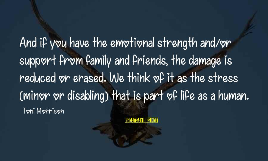 Family Is Strength Sayings By Toni Morrison: And if you have the emotional strength and/or support from family and friends, the damage