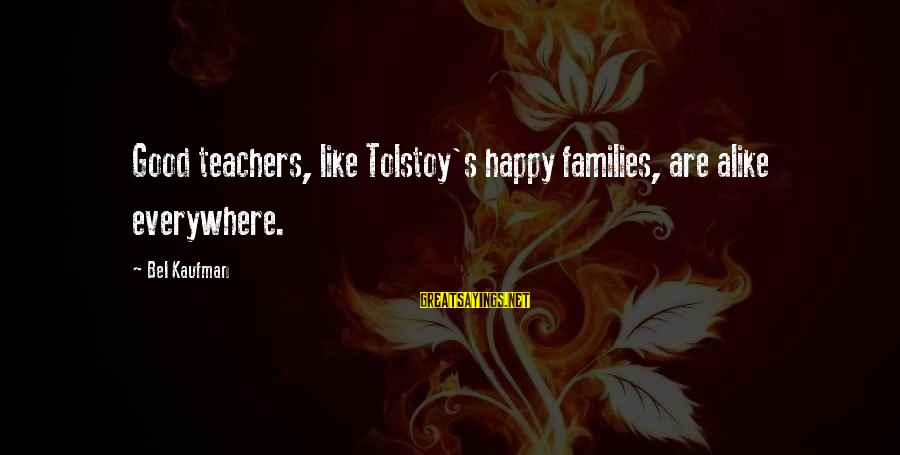 Family Tolstoy Sayings By Bel Kaufman: Good teachers, like Tolstoy's happy families, are alike everywhere.