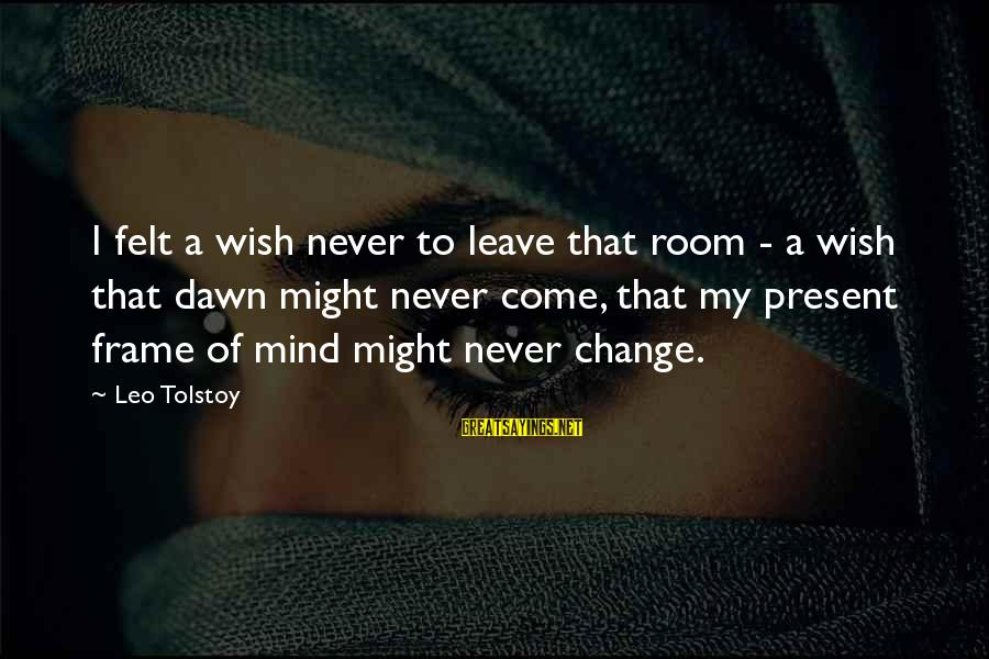Family Tolstoy Sayings By Leo Tolstoy: I felt a wish never to leave that room - a wish that dawn might