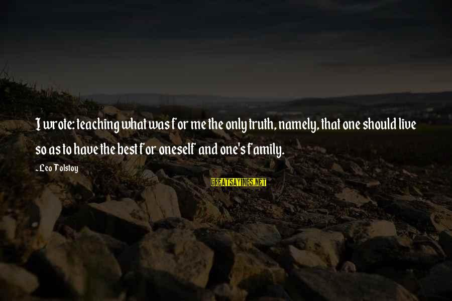 Family Tolstoy Sayings By Leo Tolstoy: I wrote: teaching what was for me the only truth, namely, that one should live