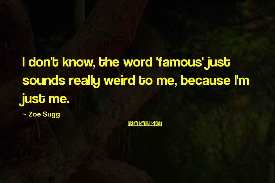 Famous 1 Word Sayings By Zoe Sugg: I don't know, the word 'famous' just sounds really weird to me, because I'm just