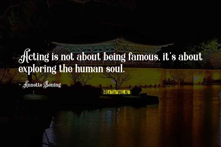 Famous Acting Sayings By Annette Bening: Acting is not about being famous, it's about exploring the human soul.