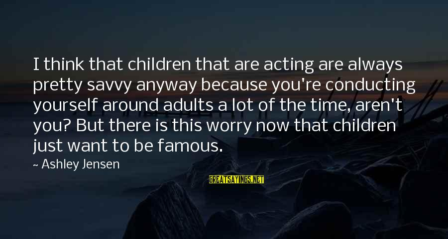 Famous Acting Sayings By Ashley Jensen: I think that children that are acting are always pretty savvy anyway because you're conducting