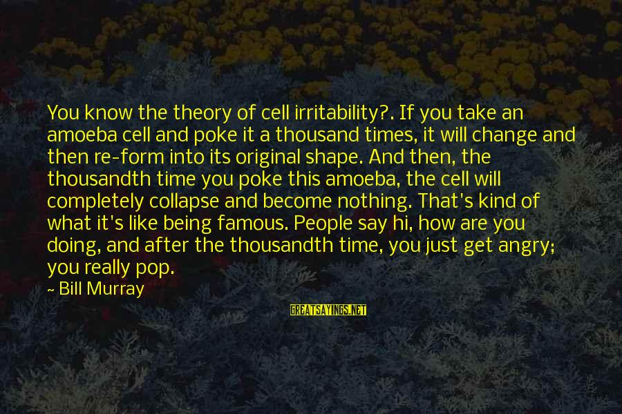 Famous Acting Sayings By Bill Murray: You know the theory of cell irritability?. If you take an amoeba cell and poke