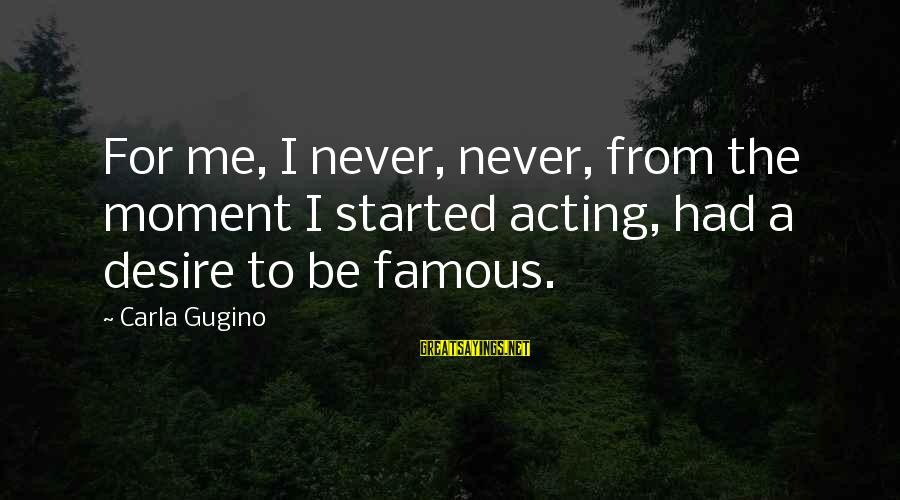 Famous Acting Sayings By Carla Gugino: For me, I never, never, from the moment I started acting, had a desire to