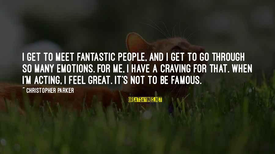 Famous Acting Sayings By Christopher Parker: I get to meet fantastic people, and I get to go through so many emotions.