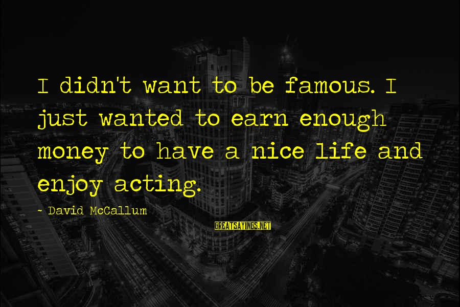 Famous Acting Sayings By David McCallum: I didn't want to be famous. I just wanted to earn enough money to have
