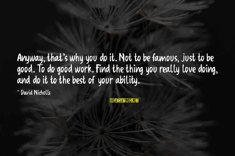 Famous Acting Sayings By David Nicholls: Anyway, that's why you do it. Not to be famous, just to be good. To