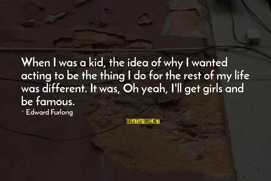 Famous Acting Sayings By Edward Furlong: When I was a kid, the idea of why I wanted acting to be the