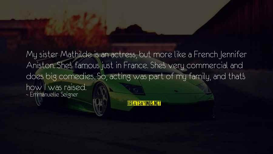 Famous Acting Sayings By Emmanuelle Seigner: My sister Mathilde is an actress, but more like a French Jennifer Aniston. She's famous